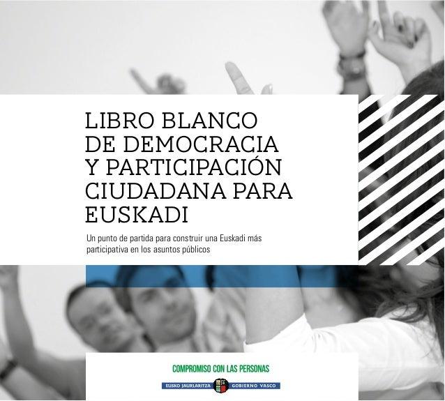 LIBRO BLANCO DE DEMOCRACIA Y PARTICIPACIÓN CIUDADANA PARA EUSKADI Un punto de partida para construir una Euskadi más parti...