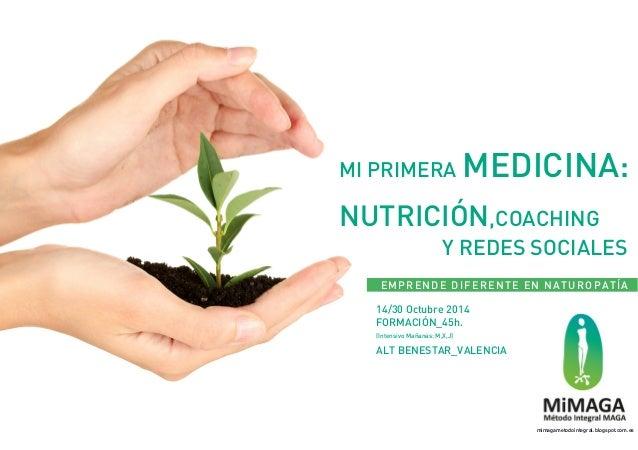 MI PRIMERA MEDICINA:  NUTRICIÓN,COACHING  Y REDES SOCIALES  EMPRENDE DIFERENTE EN NATUROPATÍA  14/30 Octubre 2014  FORMACI...
