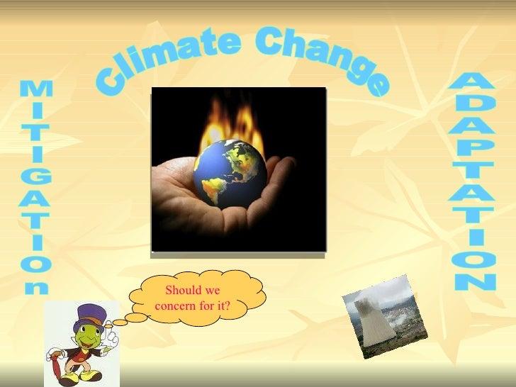 Should we concern for it ? Climate Change M I T I G A T I O n A D A P T A T I O N