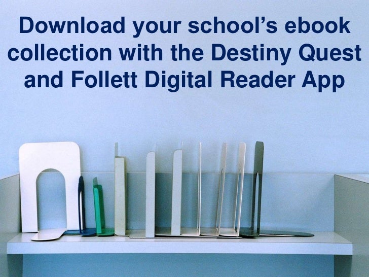 Download your school's ebookcollection with the Destiny Quest and Follett Digital Reader App