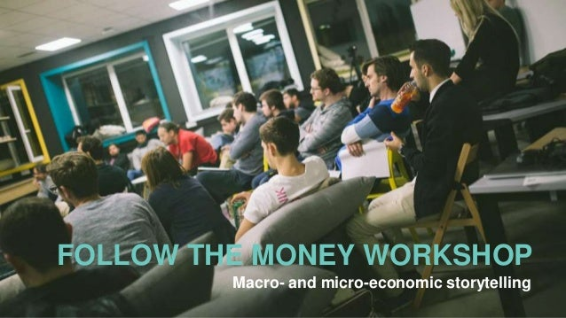 FOLLOW THE MONEY WORKSHOP Macro- and micro-economic storytelling