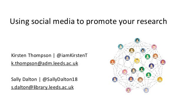 Using social media to promote your research Kirsten Thompson | @iamKirstenT k.thompson@adm.leeds.ac.uk Sally Dalton | @Sal...