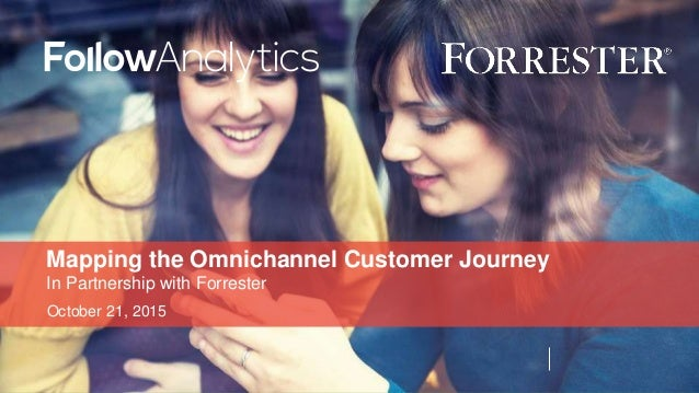 October 21, 2015 Mapping the Omnichannel Customer Journey In Partnership with Forrester