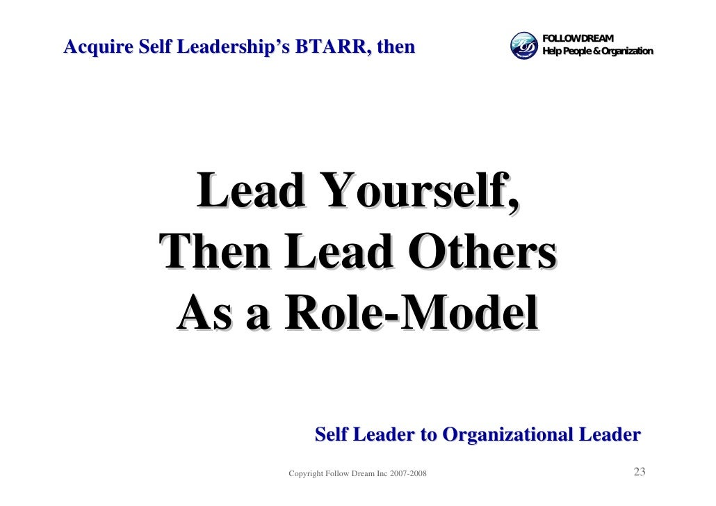 FOLLOW DREAM Acquire Self Leadership's BTARR, then                         Help People & Organization                Lead ...