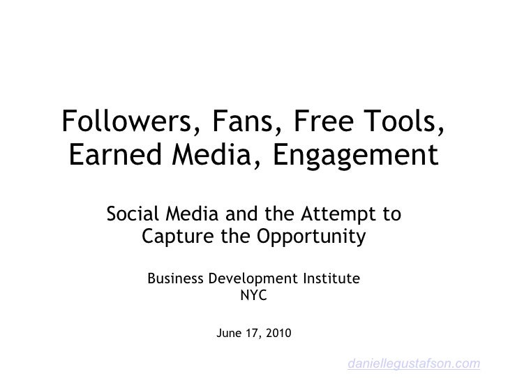 Followers, Fans, Free Tools, Earned Media, Engagement Social Media and the Attempt to Capture the Opportunity Business Dev...