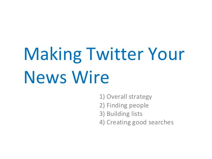 Making Twitter YourNews Wire        1) Overall strategy        2) Finding people        3) Building lists        4) Creati...