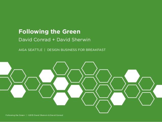 1 Following the Green David Conrad + David Sherwin AIGA SEATTLE | DESIGN BUSINESS FOR BREAKFAST Following the Green | ©201...