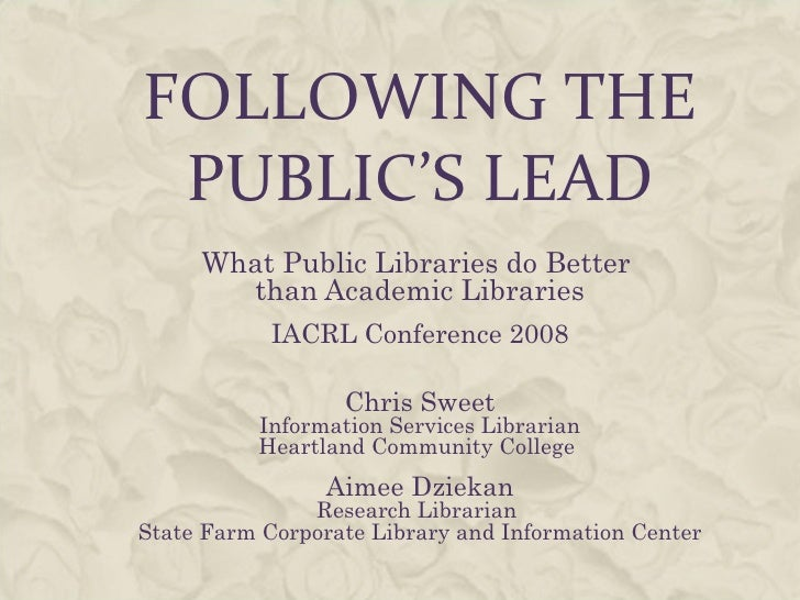 FOLLOWING THE PUBLIC'S LEAD What Public Libraries do Better  than Academic Libraries IACRL Conference 2008 Chris Sweet Inf...
