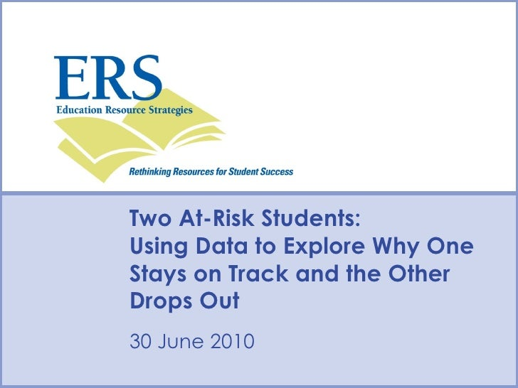 Two At-Risk Students: Using Data to Explore Why One Stays on Track and the Other Drops Out Type Date Here  30 June 2010 Ty...