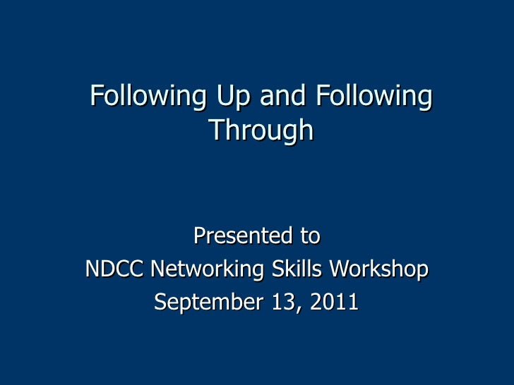 Following Up and Following Through Presented to NDCC Networking Skills Workshop September 13, 2011