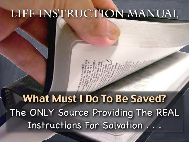 Life Instruction Manual  What Must I Do To Be Saved?The ONLY Source Providing The REAL   Instructions For Salvation . . .