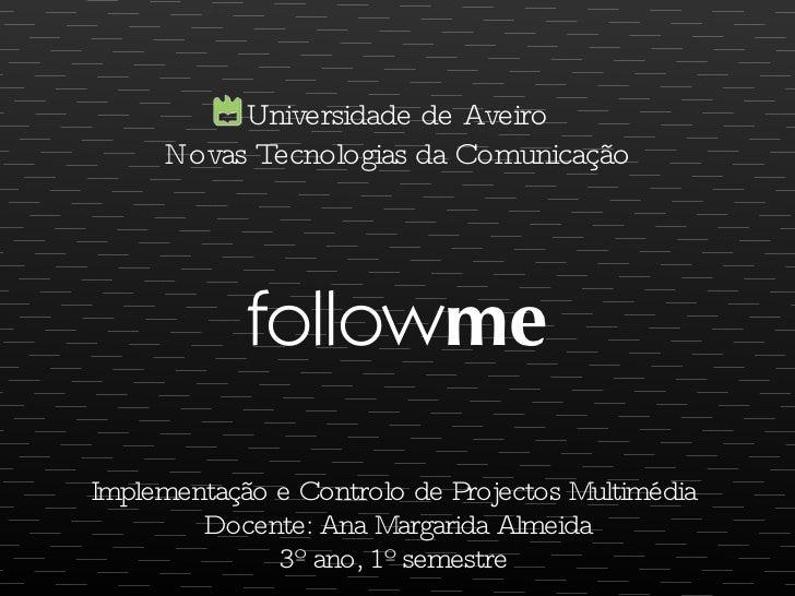 follow me <ul><li>Implementação e Controlo de Projectos Multimédia  </li></ul><ul><li>Docente: Ana Margarida Almeida </li>...
