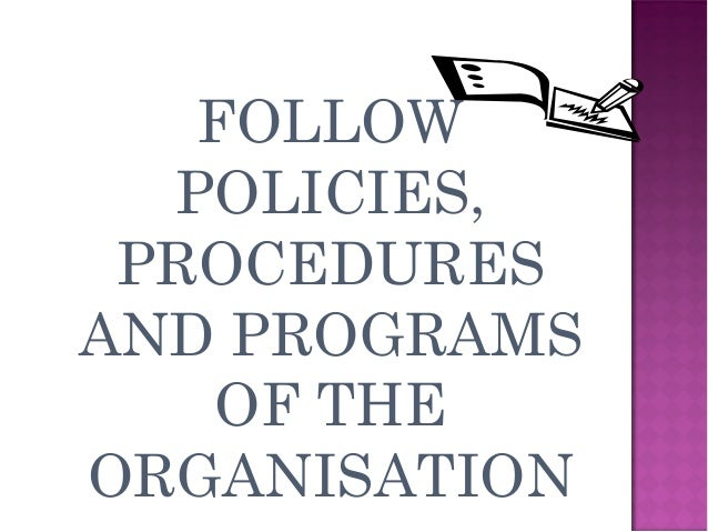 FOLLOW POLICIES, PROCEDURES AND PROGRAMS OF THE ORGANISATION