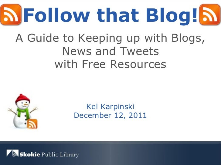 Follow that Blog! A Guide to Keeping up with Blogs, News and Tweets with Free Resources Kel Karpinski December 12, 2011