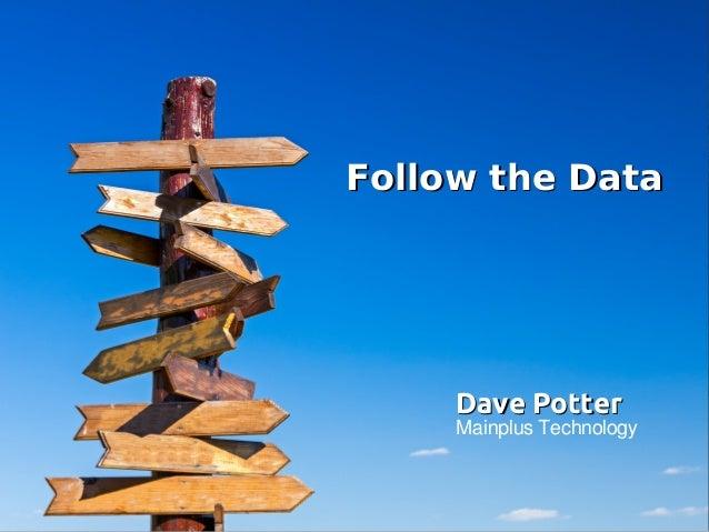 Follow the DataFollow the Data Dave PotterDave Potter Mainplus Technology