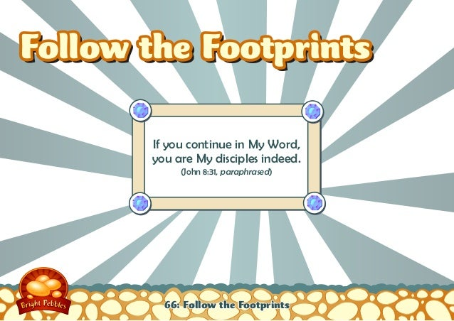 Follow the Footprints       If you continue in My Word,       you are My disciples indeed.            (John 8:31, paraphra...