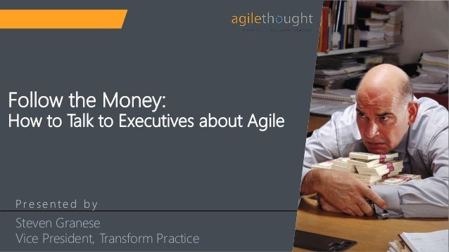 P re s e n t e d b y Follow the Money: How to Talk to Executives about Agile Steven Granese Vice President, Transform Prac...