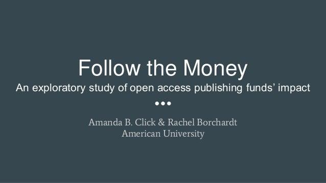 Follow the Money An exploratory study of open access publishing funds' impact Amanda B. Click & Rachel Borchardt American ...