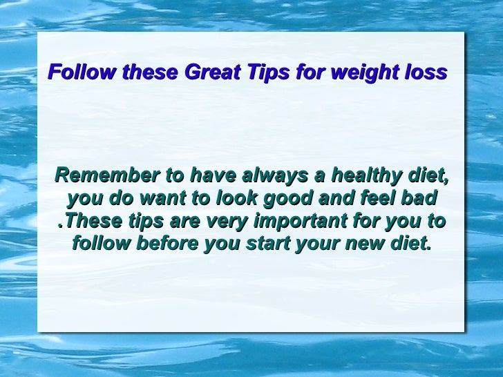 Follow these Great Tips for weight loss   Remember to have always a healthy diet, you do want to look good and feel bad .T...