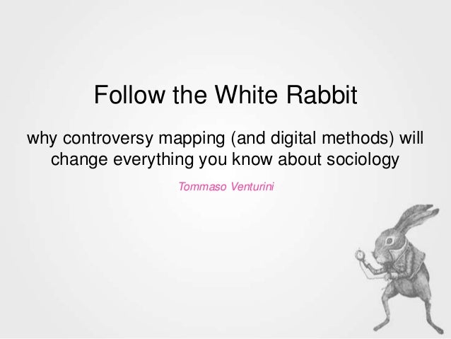 Follow the White Rabbitwhy controversy mapping (and digital methods) willchange everything you know about sociologyTommaso...
