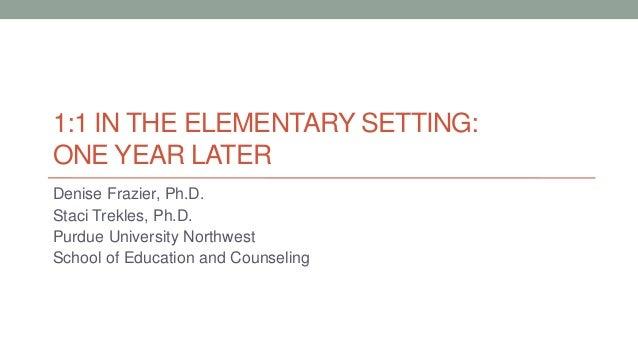 1:1 IN THE ELEMENTARY SETTING: ONE YEAR LATER Denise Frazier, Ph.D. Staci Trekles, Ph.D. Purdue University Northwest Schoo...