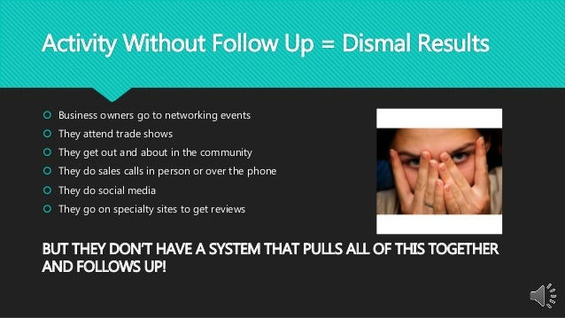 Activity Without Follow Up = Dismal Results  Business owners go to networking events  They attend trade shows  They get...
