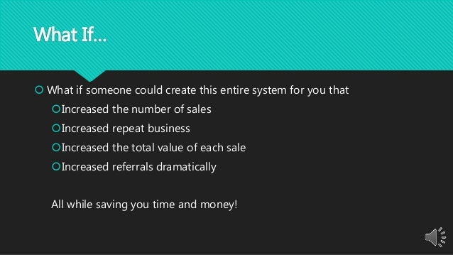 What If…  What if someone could create this entire system for you that Increased the number of sales Increased repeat b...