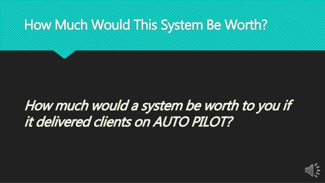 How Much Would This System Be Worth? How much would a system be worth to you if it delivered clients on AUTO PILOT?
