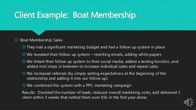 Client Example: Boat Membership  Boat Membership Sales  They had a significant marketing budget and had a follow up syst...