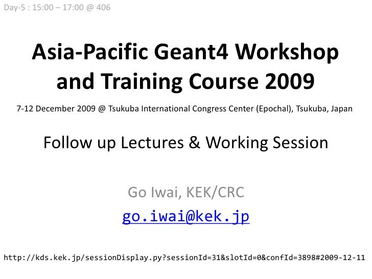 Day-5 : 15:00 – 17:00 @ 406            Asia-Pacific Geant4 Workshop          and Training Course 2009    7-12 December 200...