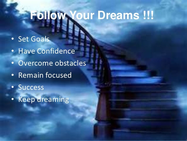 Follow Your Dreams !!!•   Set Goals•   Have Confidence•   Overcome obstacles•   Remain focused•   Success•   Keep dreaming