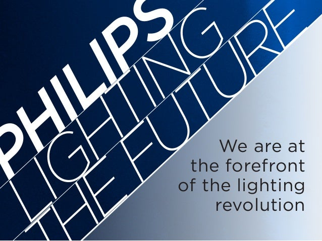 We are at the forefront of the lighting revolution LIGHTING E FUTURE PHILIPS
