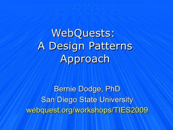 WebQuests:  A Design Patterns Approach Bernie Dodge, PhD San Diego State University webquest.org/workshops/TIES2009