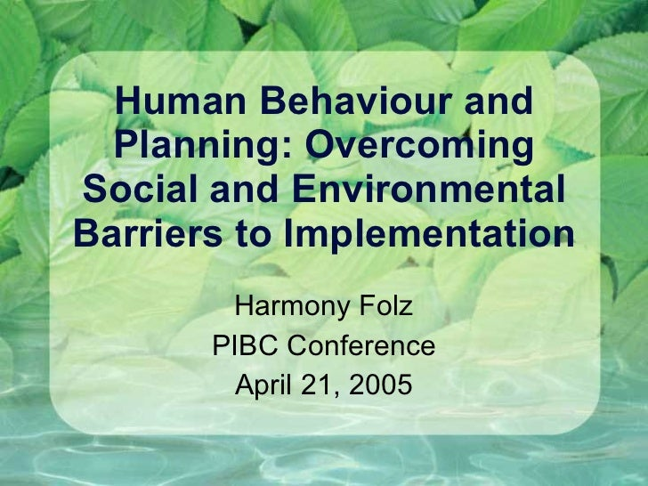 Human Behaviour and Planning: Overcoming Social and Environmental Barriers to Implementation Harmony Folz PIBC Conference ...