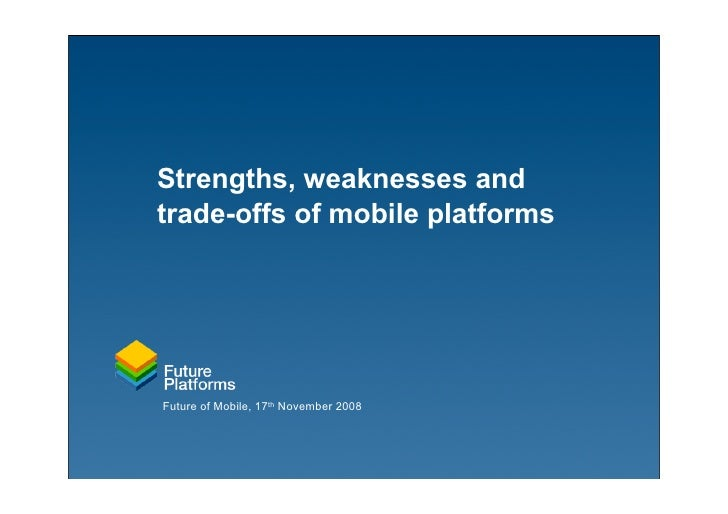 Strengths, weaknesses and trade-offs of mobile platforms     Future of Mobile, 17th November 2008
