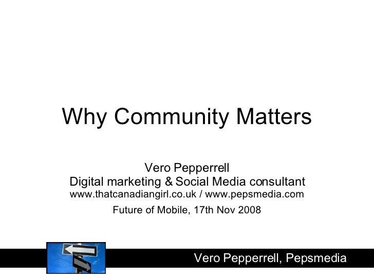 Why Community Matters Vero Pepperrell Digital marketing & Social Media consultant www.thatcanadiangirl.co.uk / www.pepsmed...