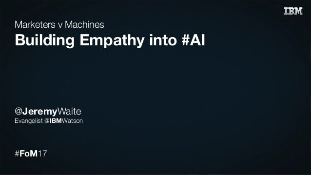 Marketers v Machines Building Empathy into #AI @JeremyWaite Evangelist @IBMWatson #FoM17