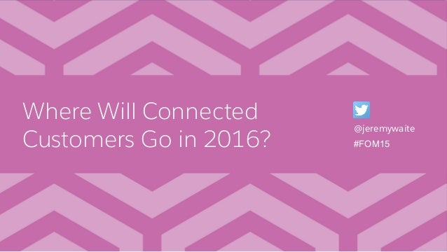 Where Will Connected Customers Go in 2016? @jeremywaite #FOM15