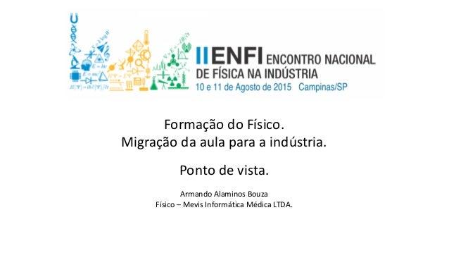 Formação do Físico. Migração da aula para a indústria. Ponto de vista. Armando Alaminos Bouza Físico – Mevis Informática M...