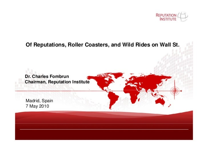 Of Reputations, Roller Coasters, and Wild Rides on Wall St.     Dr. Charles Fombrun Chairman, Reputation Institute    Madr...