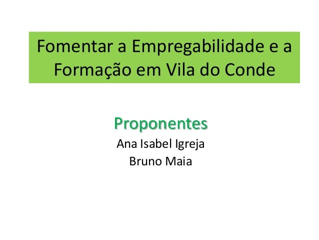 Fomentar a Empregabilidade e a Formação em Vila do Conde Proponentes Ana Isabel Igreja Bruno Maia