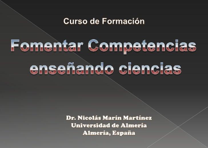 Curso de Formación<br />Fomentar Competencias<br /> enseñando ciencias<br />Dr. Nicolás Marín Martínez<br />Universidad de...
