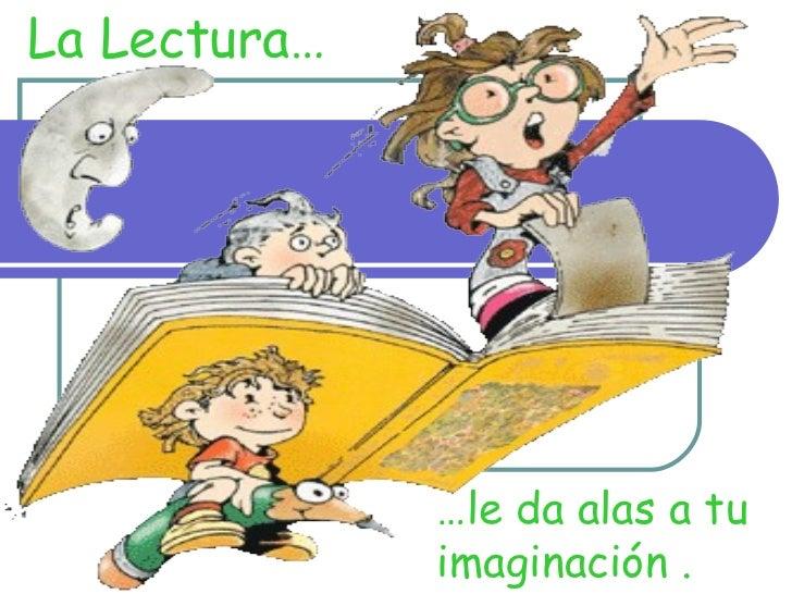 La Lectura… … le da alas a tu  imaginación .