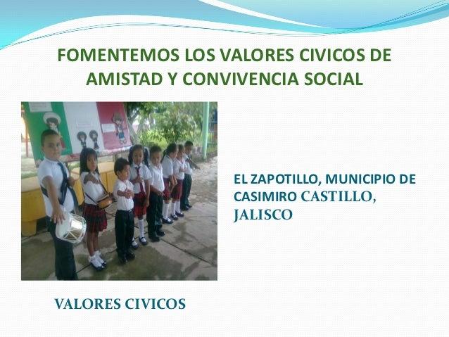 FOMENTEMOS LOS VALORES CIVICOS DE  AMISTAD Y CONVIVENCIA SOCIAL                  EL ZAPOTILLO, MUNICIPIO DE               ...