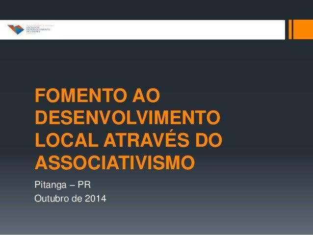 FOMENTO AO  DESENVOLVIMENTO  LOCAL ATRAVÉS DO  ASSOCIATIVISMO  Pitanga – PR  Outubro de 2014