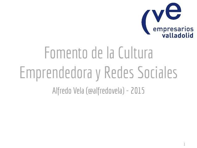 Fomento de la Cultura Emprendedora y Redes Sociales Alfredo Vela (@alfredovela) - 2015 1