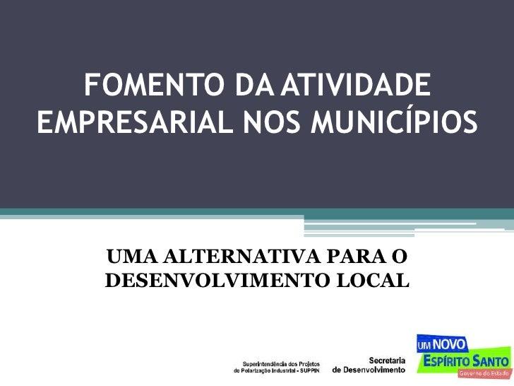 FOMENTO DA ATIVIDADE EMPRESARIAL NOS MUNICÍPIOS        UMA ALTERNATIVA PARA O     DESENVOLVIMENTO LOCAL