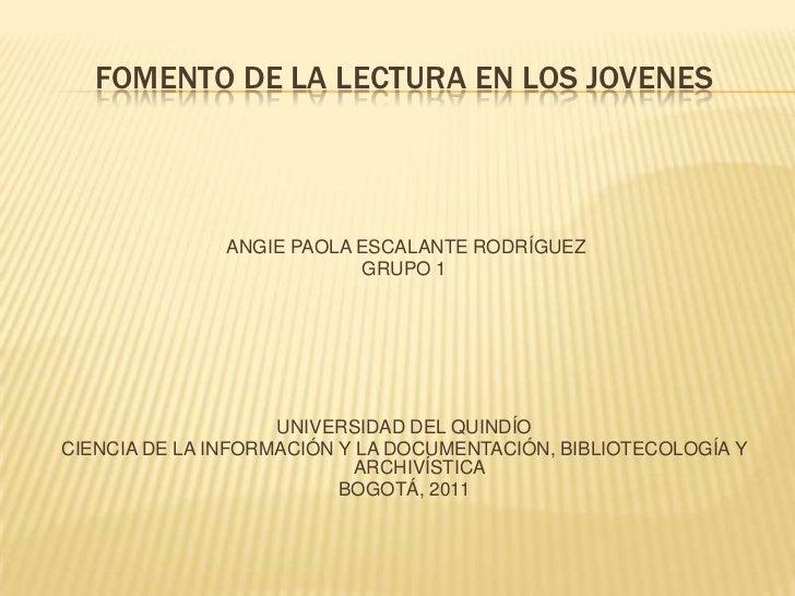 FOMENTO DE LA LECTURA EN LOS JOVENES               ANGIE PAOLA ESCALANTE RODRÍGUEZ                           GRUPO 1      ...