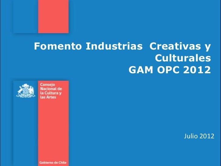 Fomento Industrias Creativas y                    Culturales               GAM OPC 2012                         Julio 2012