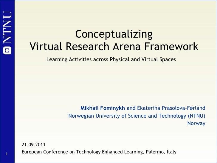 Conceptualizing Virtual Research Arena Framework   Mikhail Fominykh  and Ekaterina Prasolova-Førland Norwegian University ...